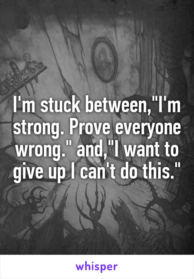 """I'm stuck between,""""I'm strong. Prove everyone wrong."""" and,""""I want to give up I can't do this."""""""