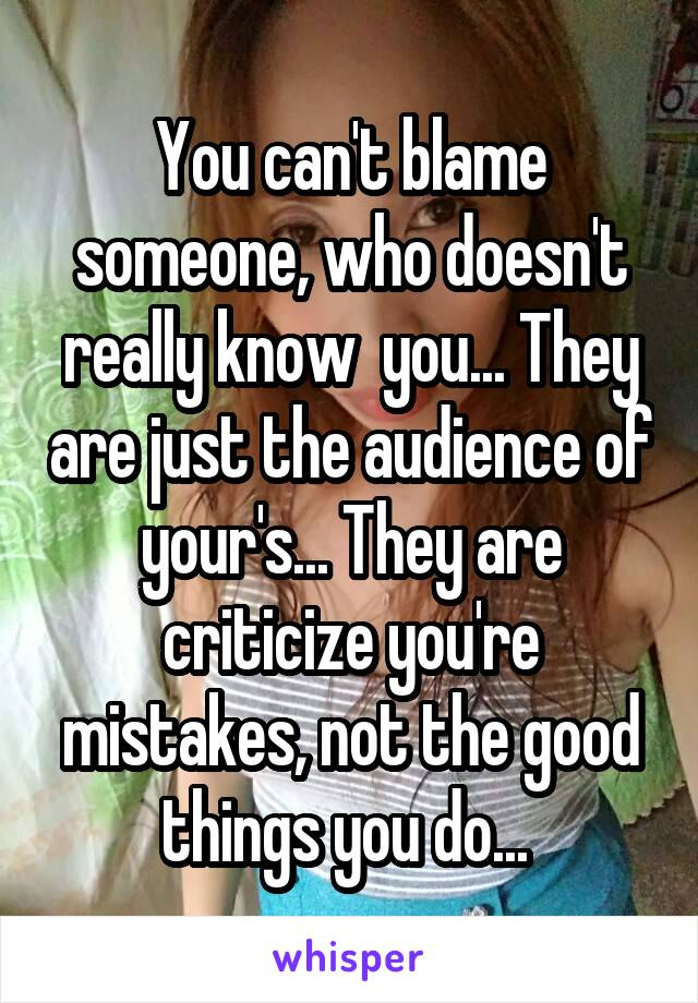 You can't blame someone, who doesn't really know  you... They are just the audience of your's... They are criticize you're mistakes, not the good things you do...