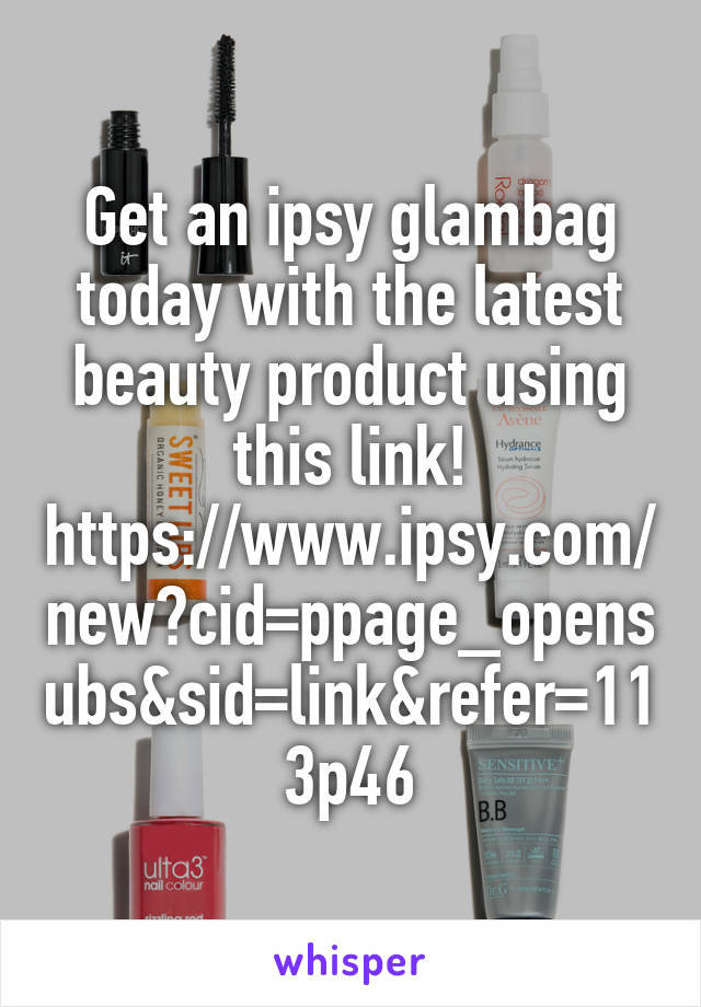 Get an ipsy glambag today with the latest beauty product using this link! https://www.ipsy.com/new?cid=ppage_opensubs&sid=link&refer=113p46