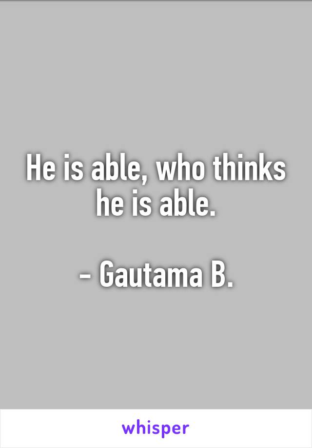 He is able, who thinks he is able.  - Gautama B.