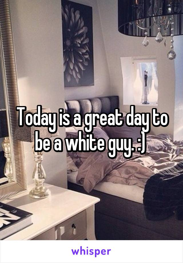 Today is a great day to be a white guy. :)