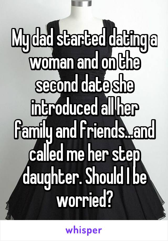 My dad started dating a woman and on the second date she introduced all her family and friends...and called me her step daughter. Should I be worried?