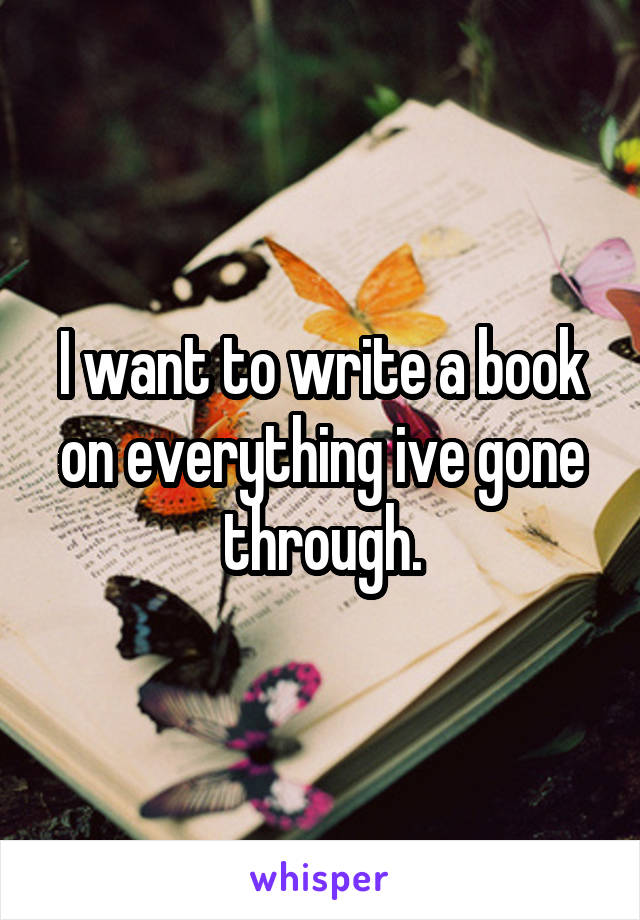 I want to write a book on everything ive gone through.