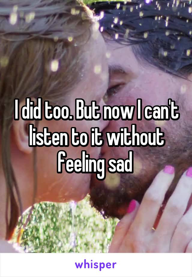 I did too. But now I can't listen to it without feeling sad