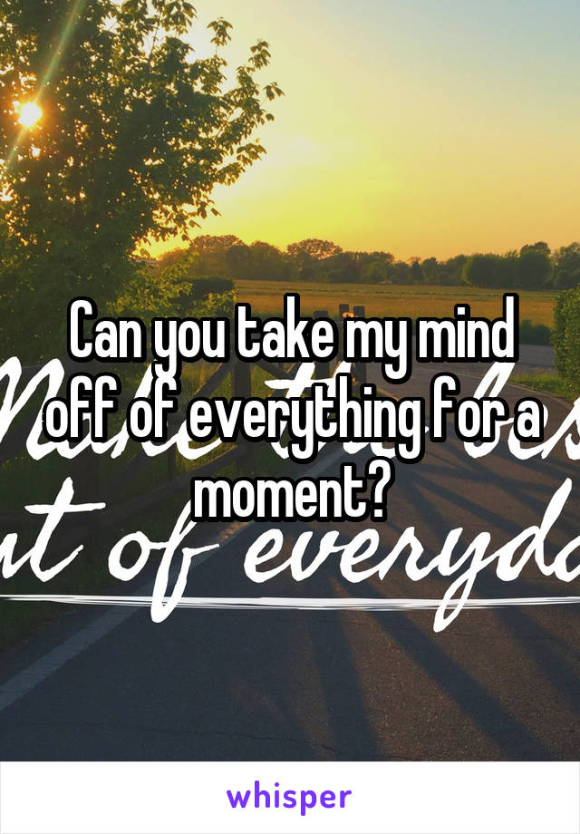 Can you take my mind off of everything for a moment?