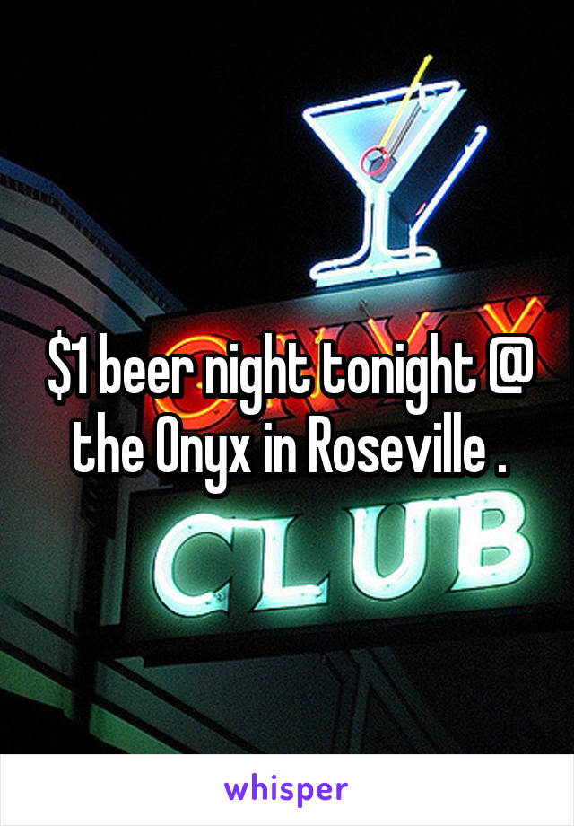 $1 beer night tonight @ the Onyx in Roseville .