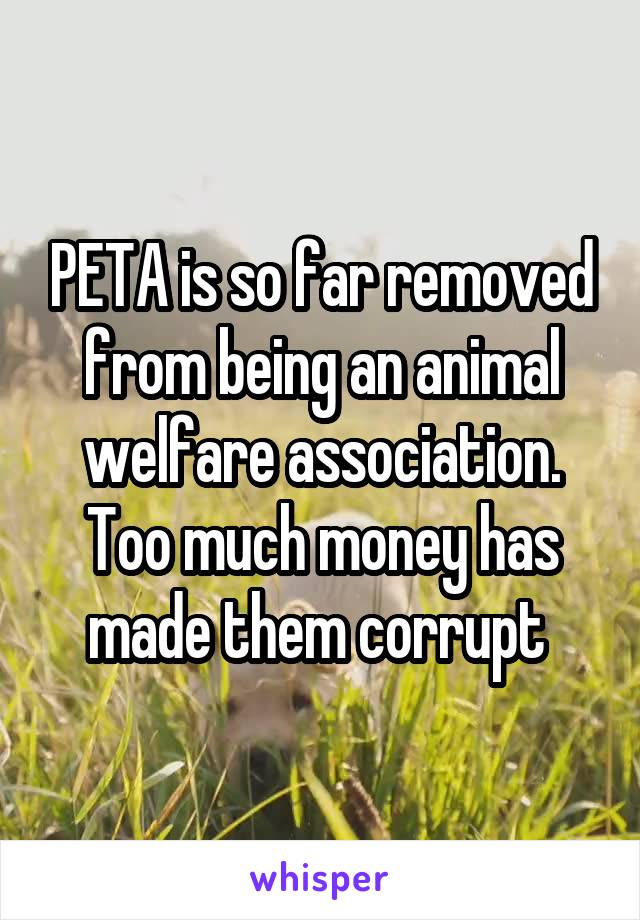 PETA is so far removed from being an animal welfare association. Too much money has made them corrupt