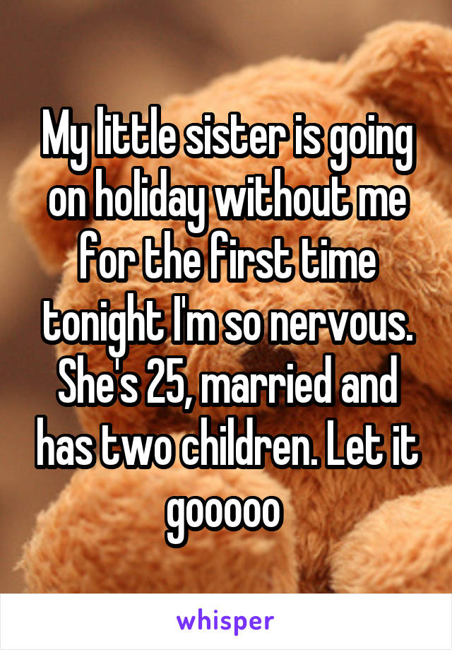 My little sister is going on holiday without me for the first time tonight I'm so nervous. She's 25, married and has two children. Let it gooooo