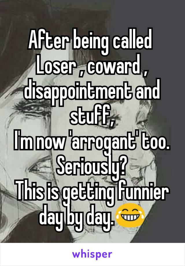 After being called  Loser , coward , disappointment and stuff, I'm now 'arrogant' too. Seriously? This is getting funnier day by day.😂