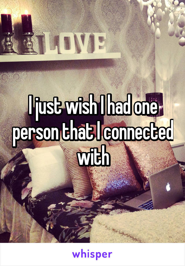 I just wish I had one person that I connected with