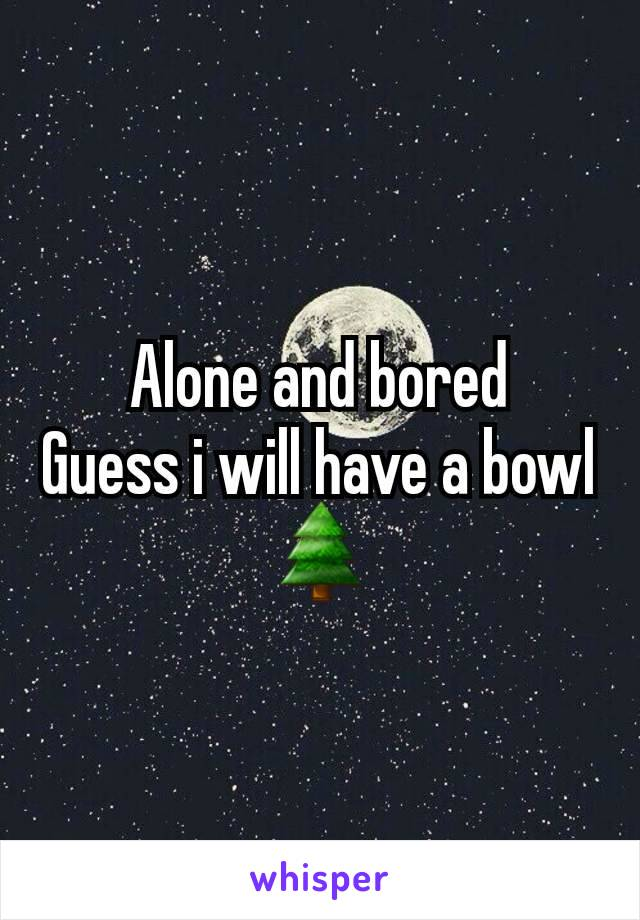 Alone and bored Guess i will have a bowl 🌲