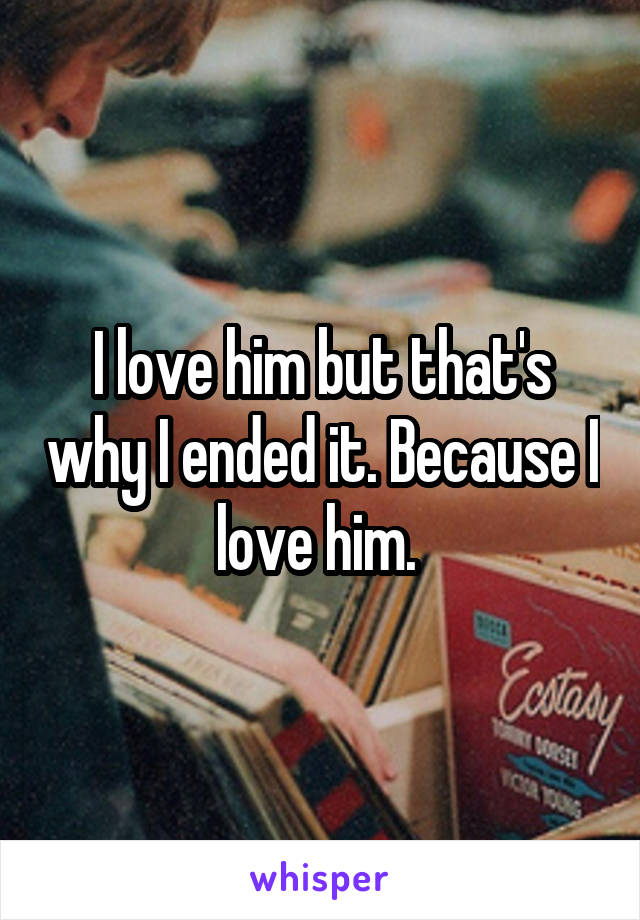 I love him but that's why I ended it. Because I love him.