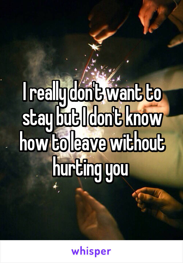 I really don't want to stay but I don't know how to leave without hurting you