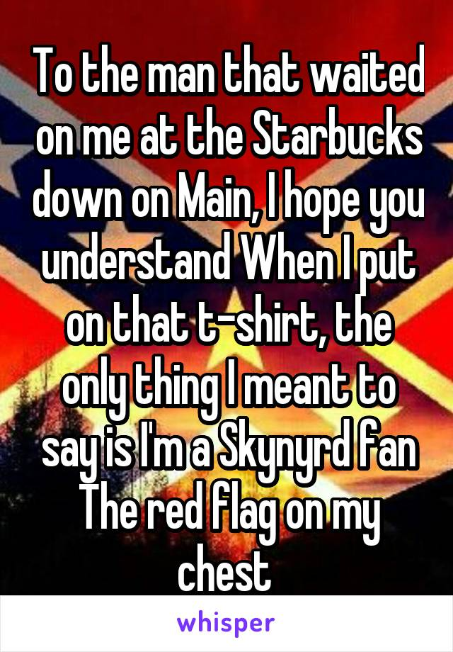 To the man that waited on me at the Starbucks down on Main, I hope you understand When I put on that t-shirt, the only thing I meant to say is I'm a Skynyrd fan The red flag on my chest