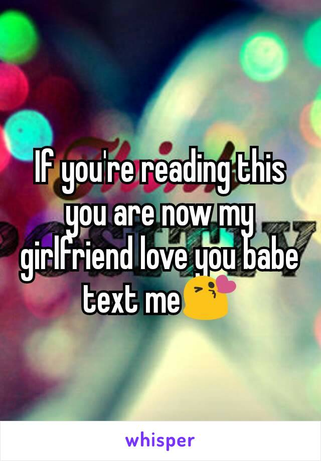 If you're reading this you are now my girlfriend love you babe text me😘