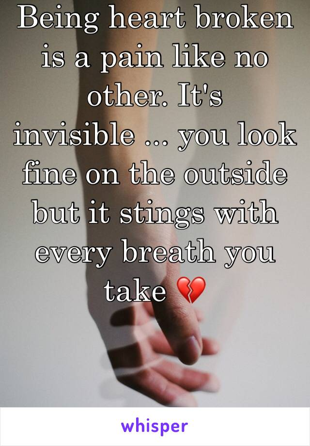 Being heart broken is a pain like no other. It's invisible ... you look fine on the outside but it stings with every breath you take 💔