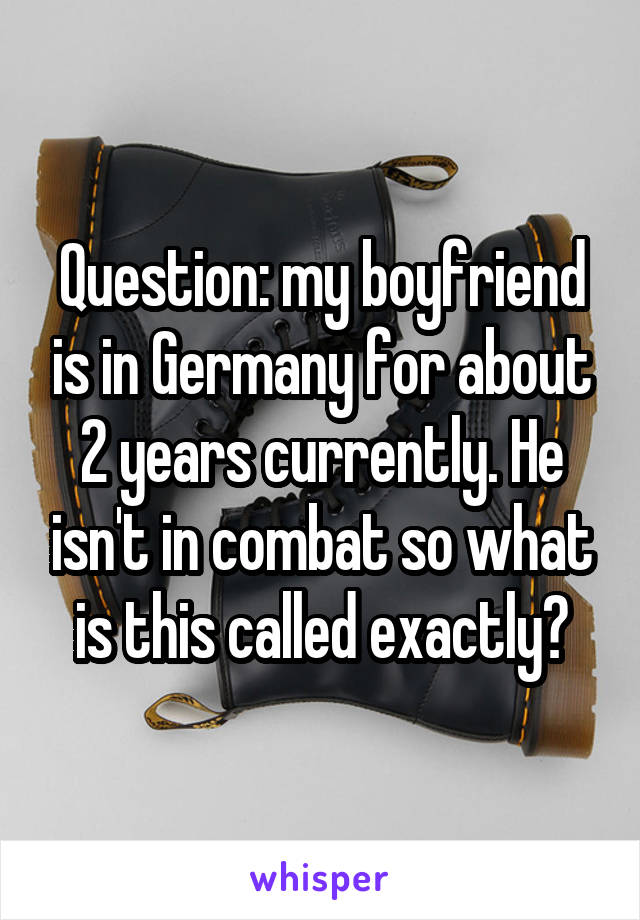 Question: my boyfriend is in Germany for about 2 years currently. He isn't in combat so what is this called exactly?