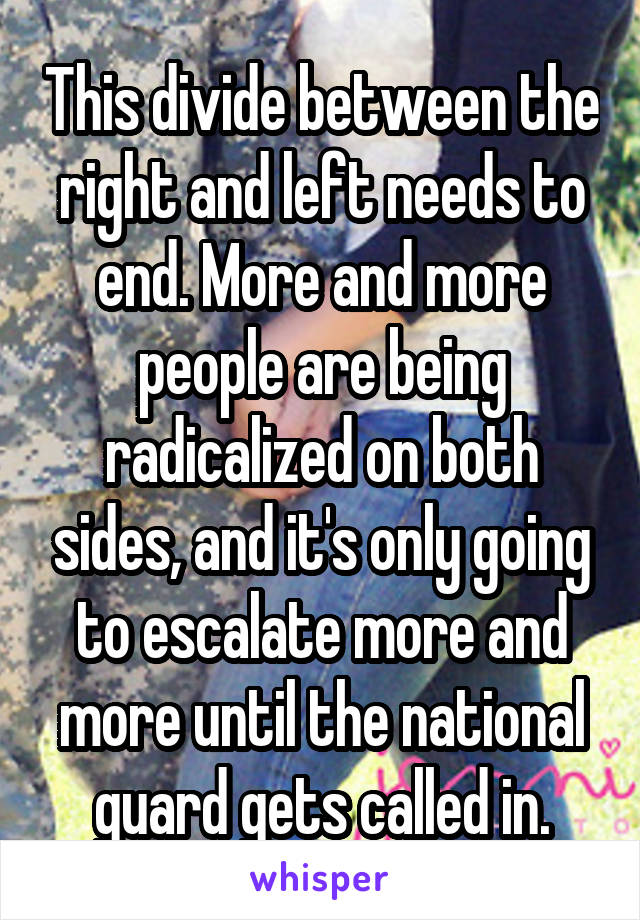 This divide between the right and left needs to end. More and more people are being radicalized on both sides, and it's only going to escalate more and more until the national guard gets called in.