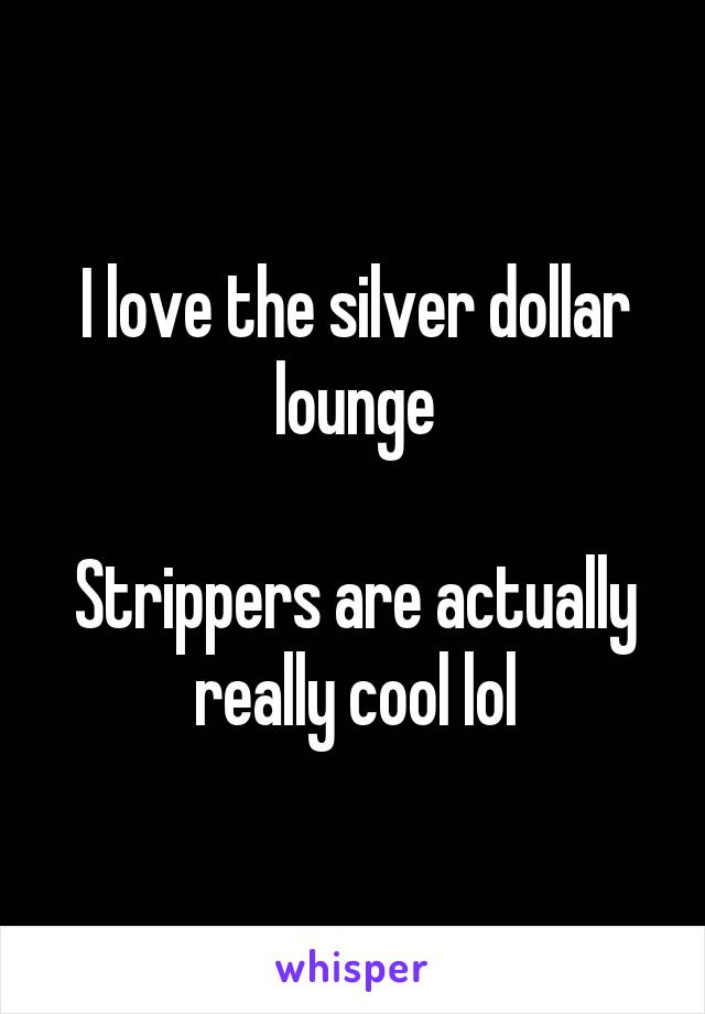 I love the silver dollar lounge  Strippers are actually really cool lol