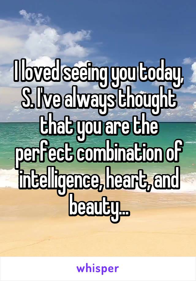 I loved seeing you today, S. I've always thought that you are the perfect combination of intelligence, heart, and beauty...