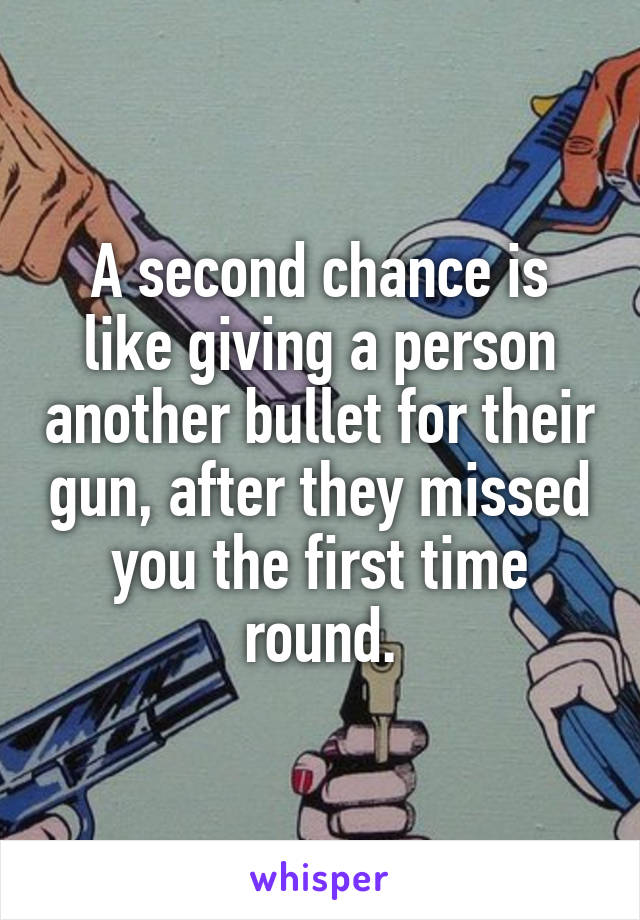 A second chance is like giving a person another bullet for their gun, after they missed you the first time round.