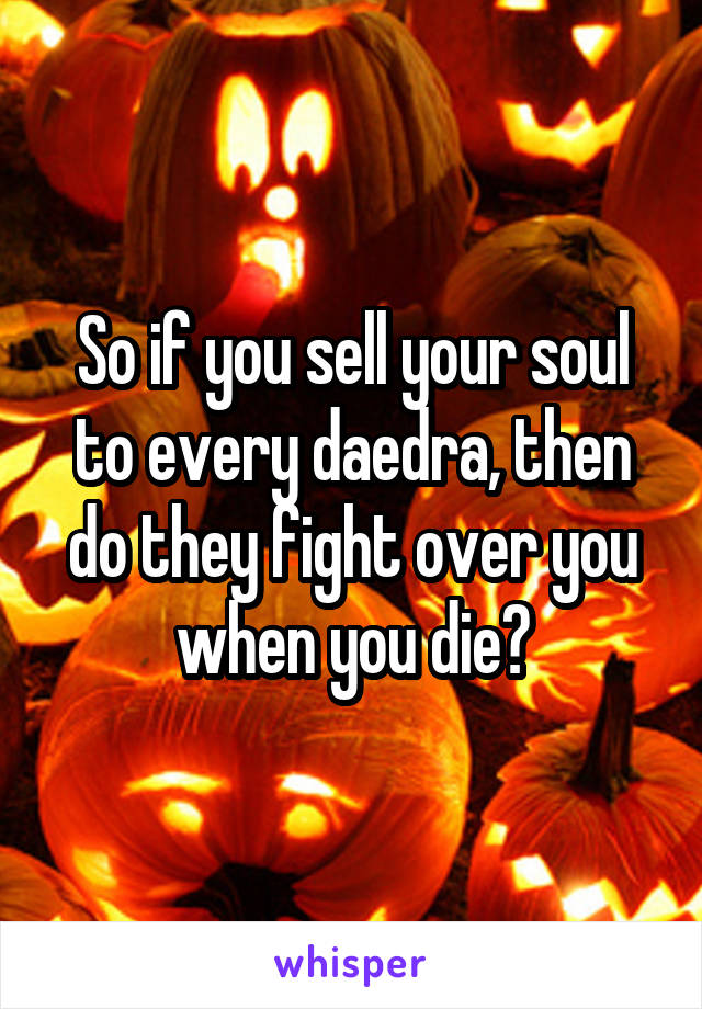 So if you sell your soul to every daedra, then do they fight over you when you die?