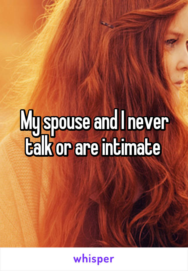 My spouse and I never talk or are intimate