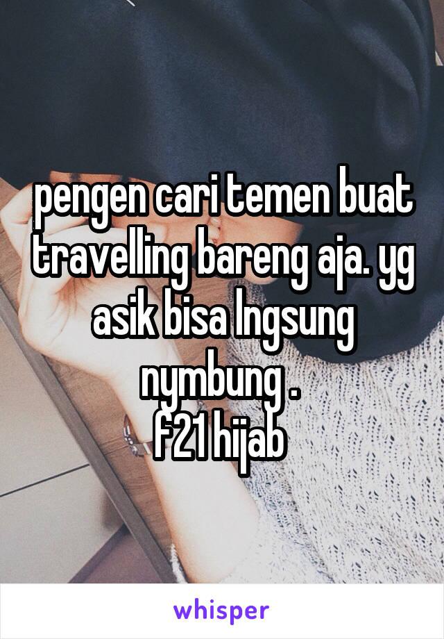 pengen cari temen buat travelling bareng aja. yg asik bisa lngsung nymbung .  f21 hijab