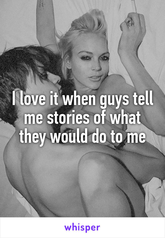I love it when guys tell me stories of what they would do to me