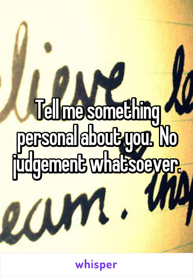 Tell me something personal about you.  No judgement whatsoever.