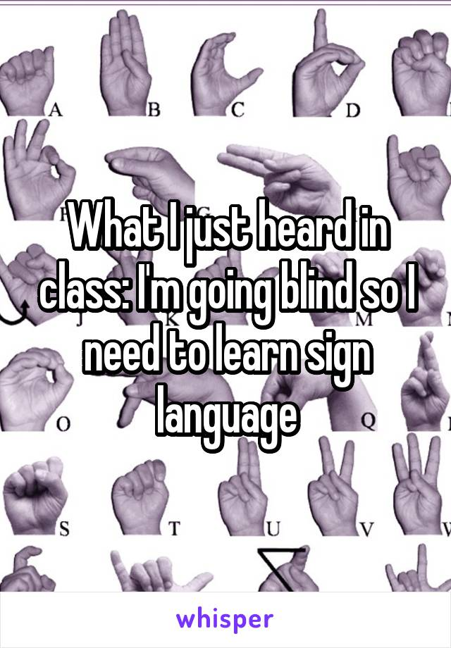 What I just heard in class: I'm going blind so I need to learn sign language