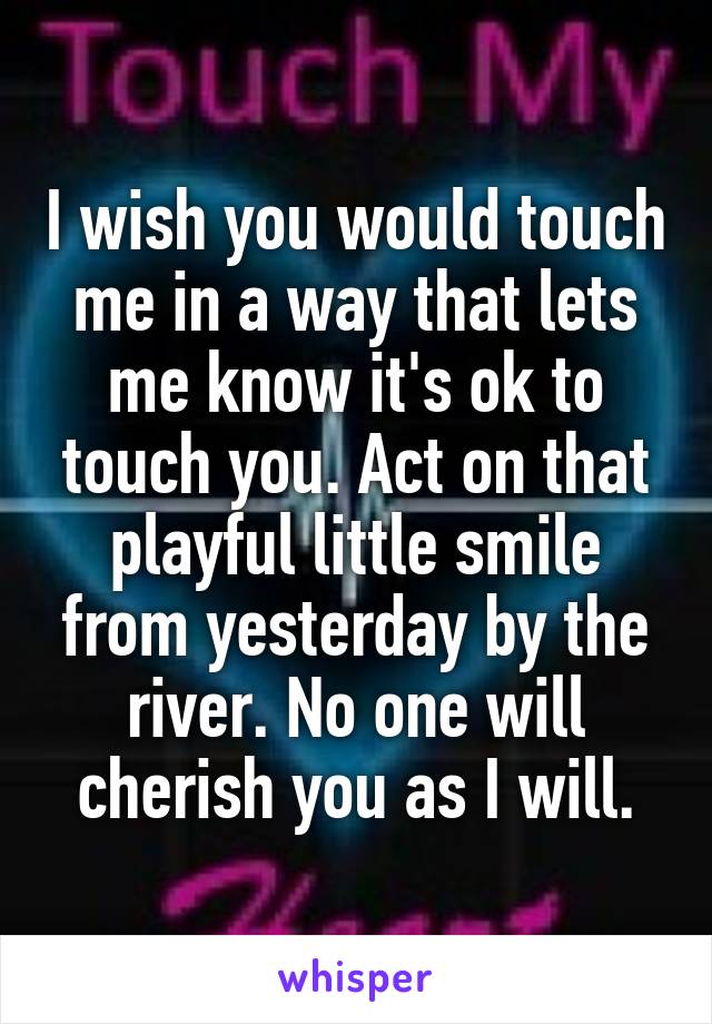 I wish you would touch me in a way that lets me know it's ok to touch you. Act on that playful little smile from yesterday by the river. No one will cherish you as I will.
