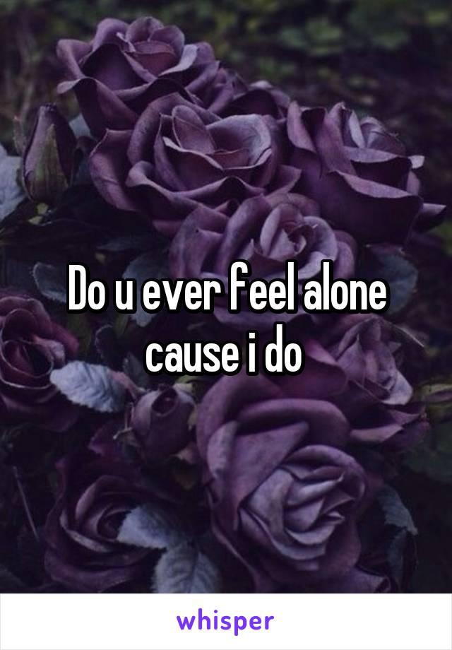 Do u ever feel alone cause i do