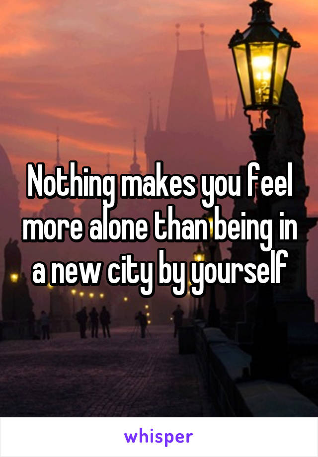 Nothing makes you feel more alone than being in a new city by yourself