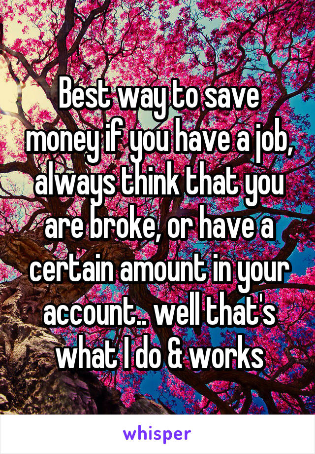 Best way to save money if you have a job, always think that you are broke, or have a certain amount in your account.. well that's what I do & works