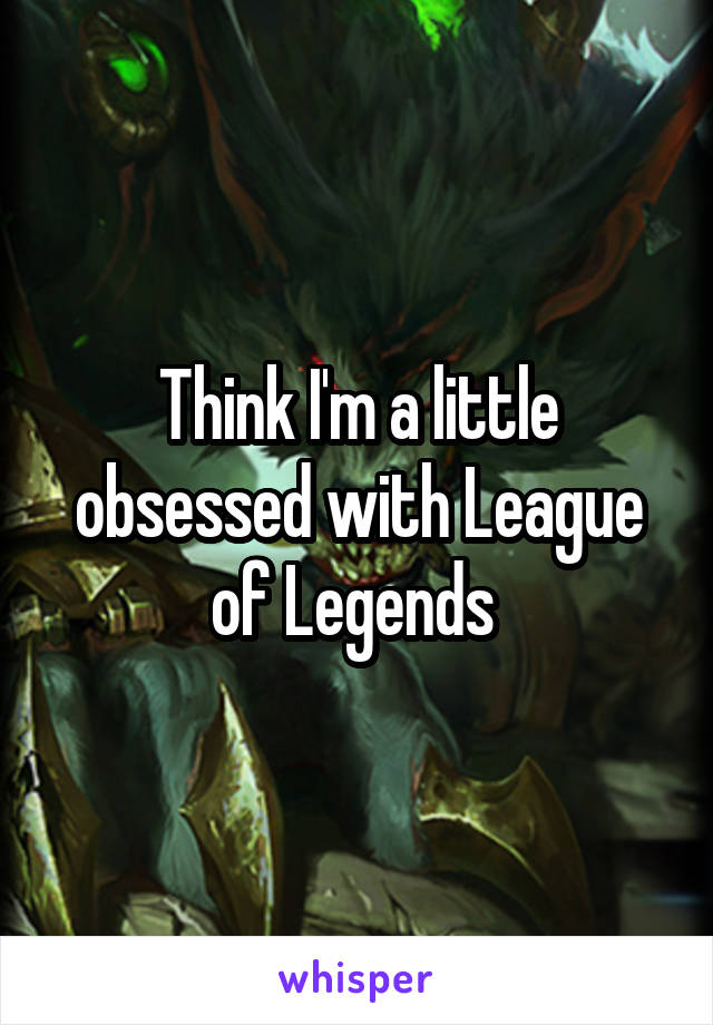 Think I'm a little obsessed with League of Legends