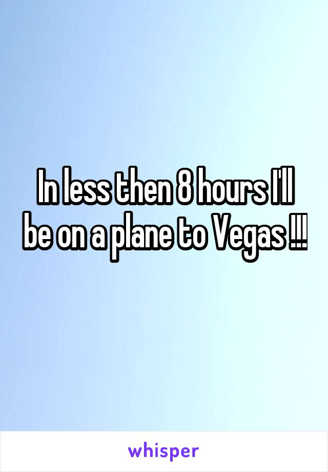 In less then 8 hours I'll be on a plane to Vegas !!!