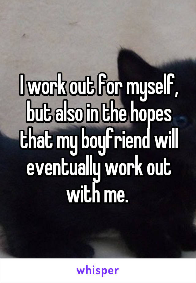 I work out for myself, but also in the hopes that my boyfriend will eventually work out with me.