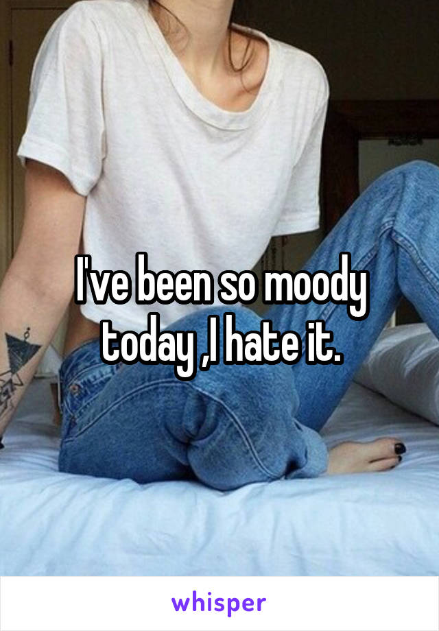 I've been so moody today ,I hate it.
