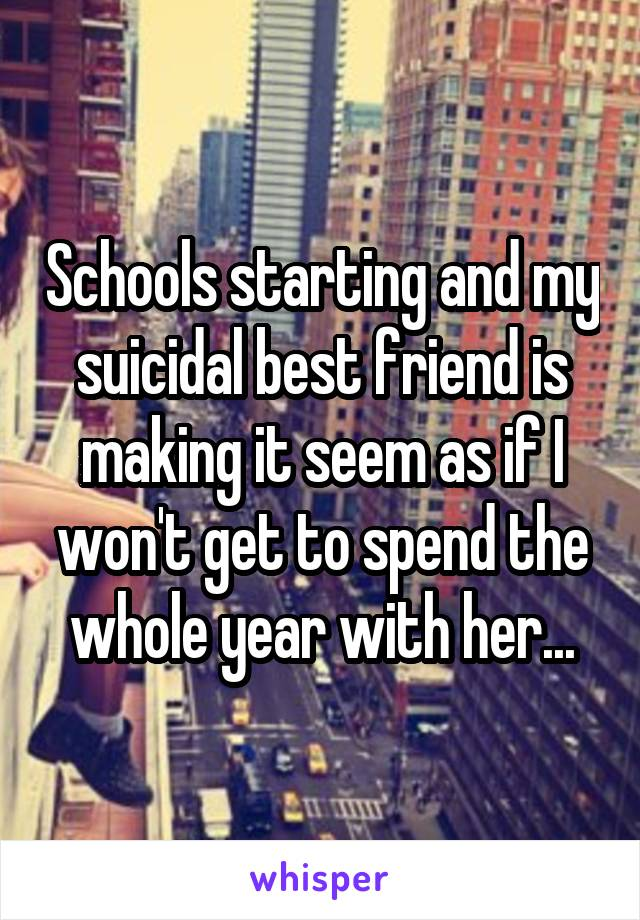 Schools starting and my suicidal best friend is making it seem as if I won't get to spend the whole year with her...