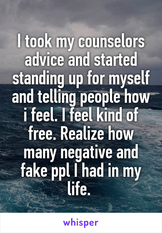 I took my counselors advice and started standing up for myself and telling people how i feel. I feel kind of free. Realize how many negative and fake ppl I had in my life.