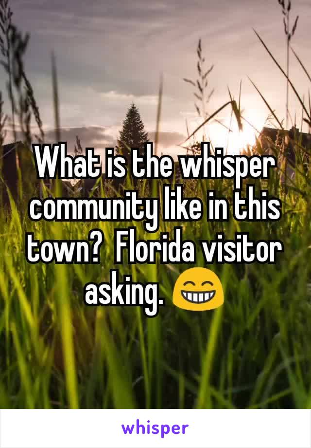 What is the whisper community like in this town?  Florida visitor asking. 😁