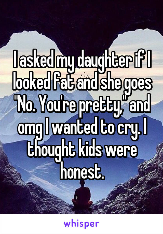 """I asked my daughter if I looked fat and she goes """"No. You're pretty,"""" and omg I wanted to cry. I thought kids were honest."""