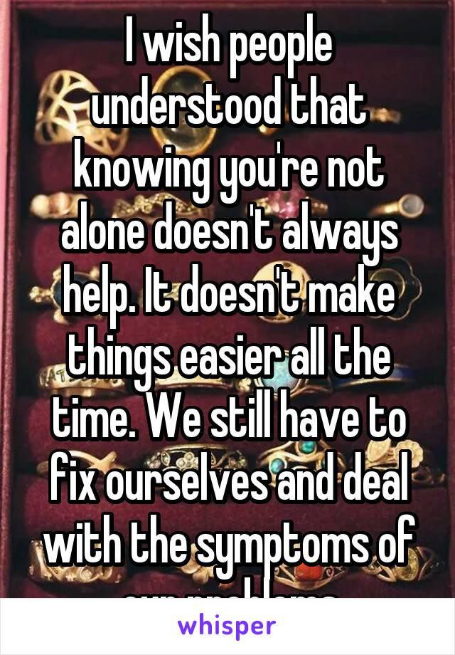 I wish people understood that knowing you're not alone doesn't always help. It doesn't make things easier all the time. We still have to fix ourselves and deal with the symptoms of our problems