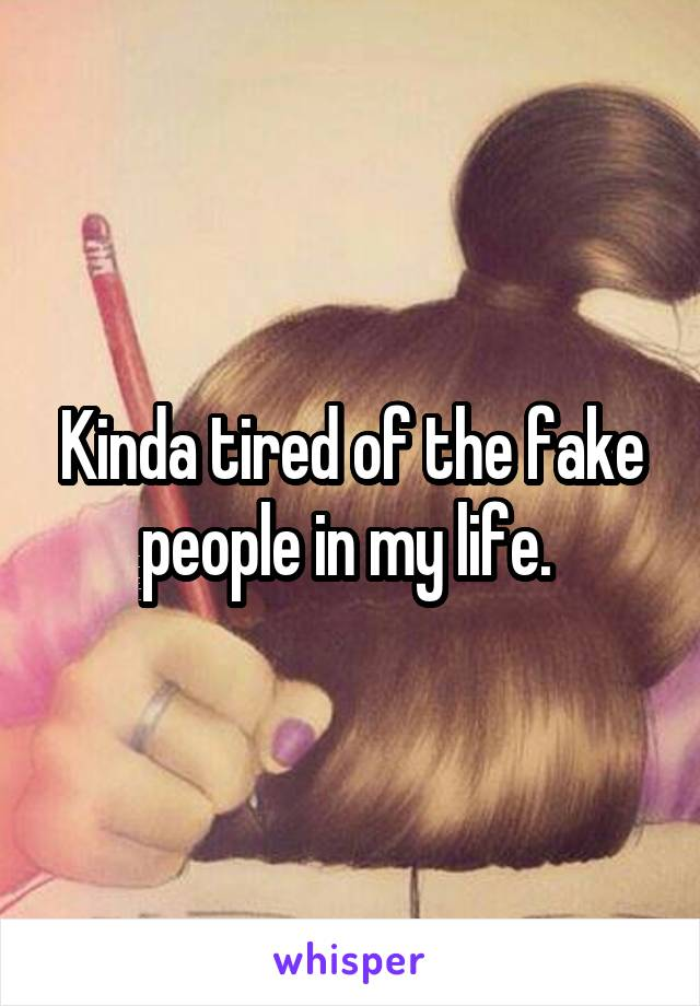 Kinda tired of the fake people in my life.