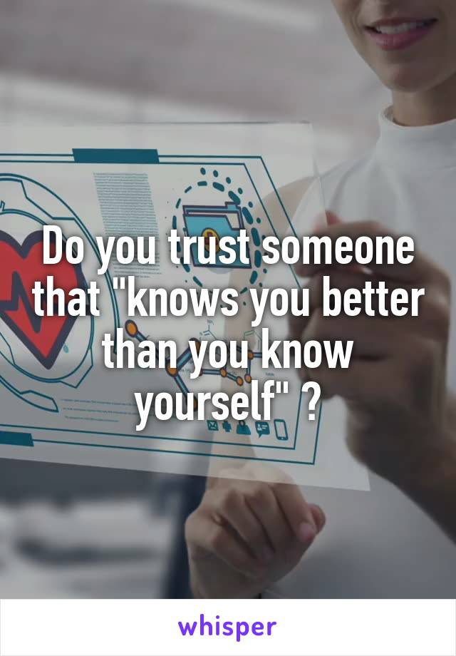"Do you trust someone that ""knows you better than you know yourself"" ?"