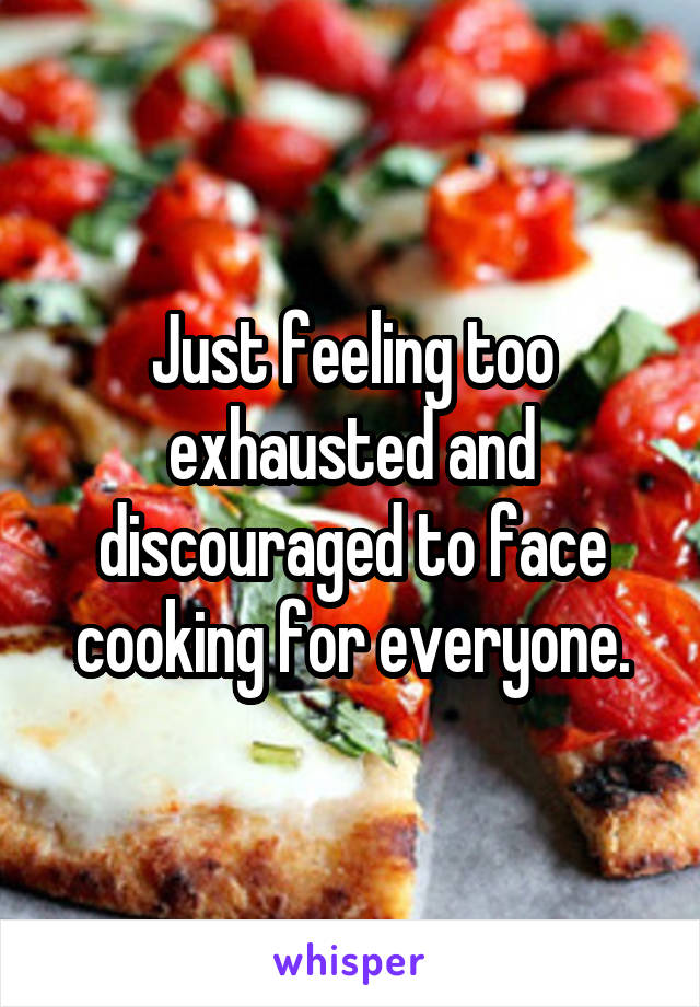 Just feeling too exhausted and discouraged to face cooking for everyone.