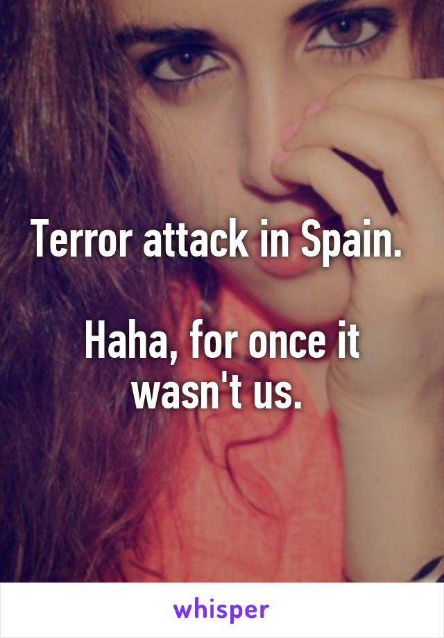 Terror attack in Spain.   Haha, for once it wasn't us.