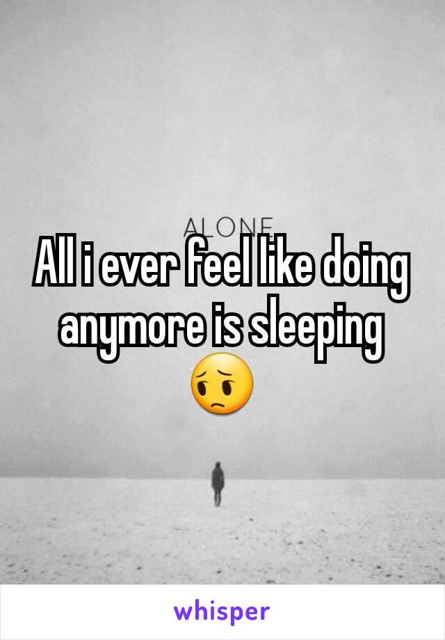 All i ever feel like doing anymore is sleeping 😔