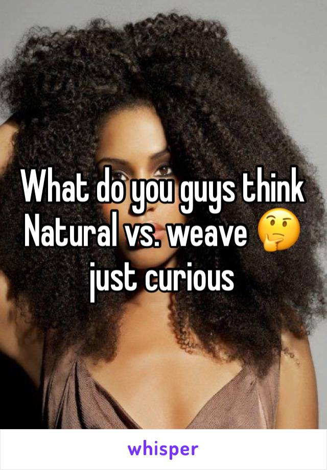 What do you guys think Natural vs. weave 🤔 just curious